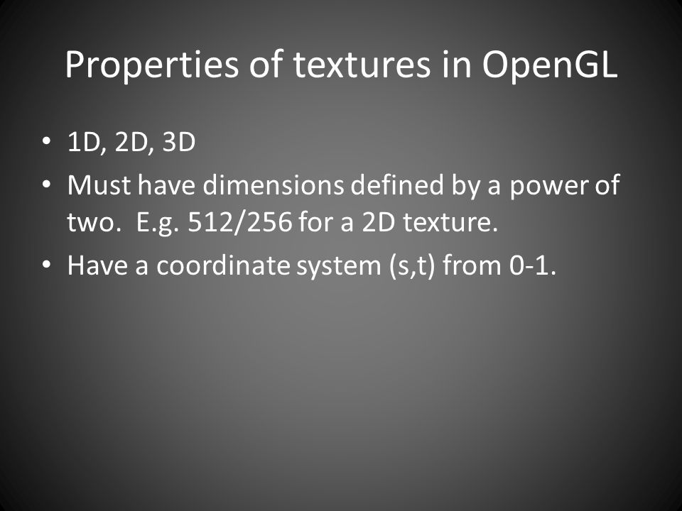 Properties of textures in OpenGL 1D, 2D, 3D Must have dimensions defined by a power of two.