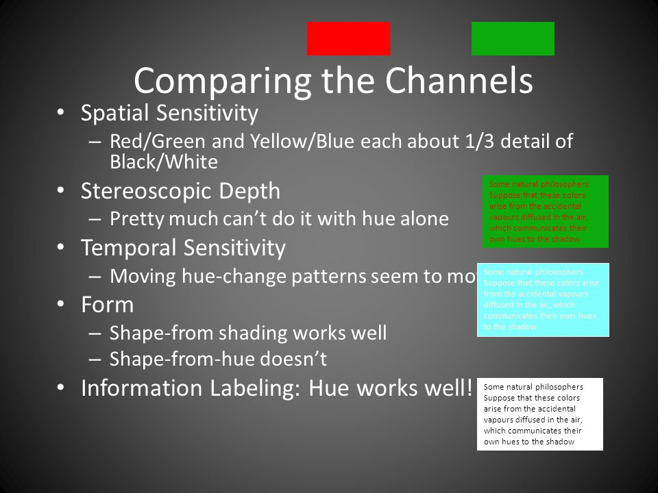 Comparing the Channels Spatial Sensitivity – Red/Green and Yellow/Blue each about 1/3 detail of Black/White Stereoscopic Depth – Pretty much can't do it with hue alone Temporal Sensitivity – Moving hue-change patterns seem to move slowly Form – Shape-from shading works well – Shape-from-hue doesn't Information Labeling: Hue works well.