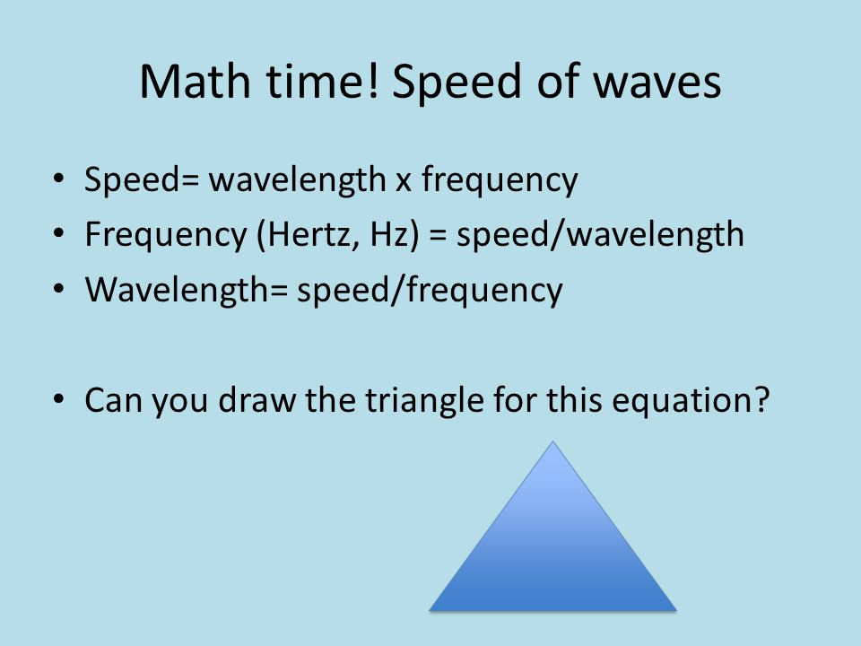 Math time! Speed of waves Speed= wavelength x frequency Frequency (Hertz, Hz) = speed/wavelength Wavelength= speed/frequency Can you draw the triangle