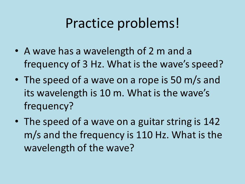 Practice problems! A wave has a wavelength of 2 m and a frequency of 3 Hz. What is the wave's speed? The speed of a wave on a rope is 50 m/s and its w