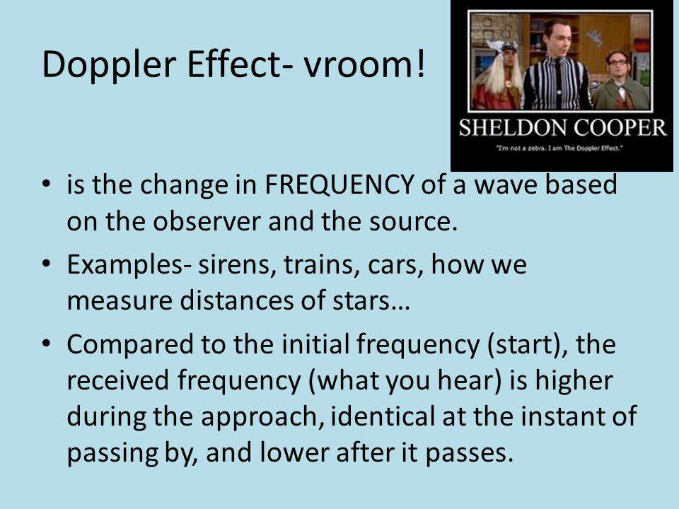 Doppler Effect- vroom! is the change in FREQUENCY of a wave based on the observer and the source. Examples- sirens, trains, cars, how we measure dista
