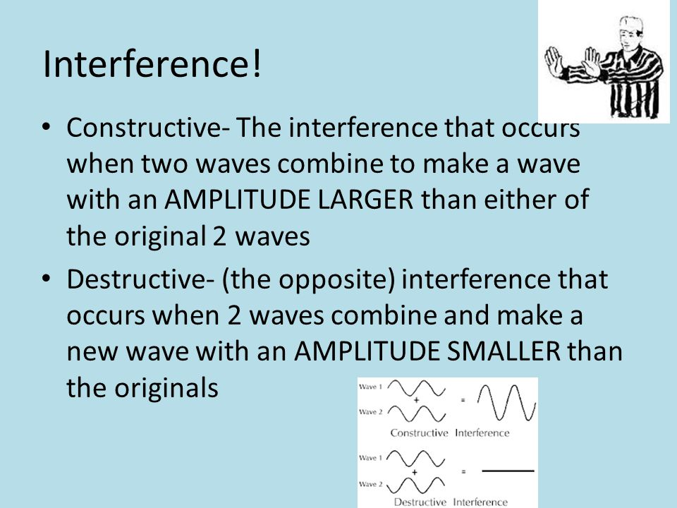 Interference! Constructive- The interference that occurs when two waves combine to make a wave with an AMPLITUDE LARGER than either of the original 2
