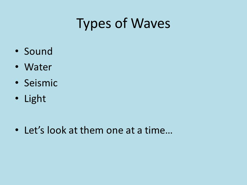 Types of Waves Sound Water Seismic Light Let's look at them one at a time…
