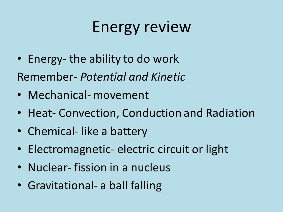 Energy review Energy- the ability to do work Remember- Potential and Kinetic Mechanical- movement Heat- Convection, Conduction and Radiation Chemical-