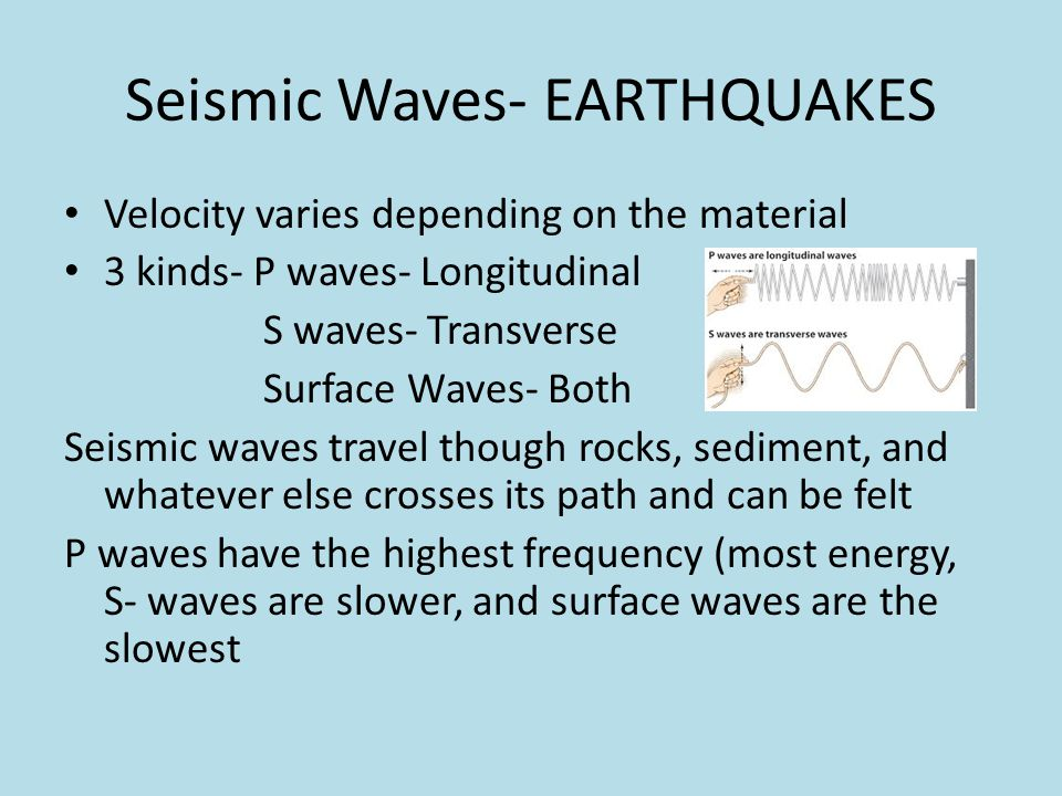 Seismic Waves- EARTHQUAKES Velocity varies depending on the material 3 kinds- P waves- Longitudinal S waves- Transverse Surface Waves- Both Seismic wa