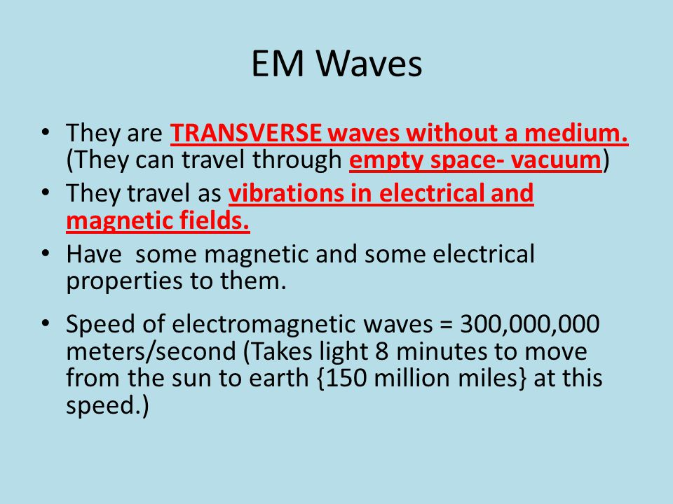 EM Waves They are TRANSVERSE waves without a medium. (They can travel through empty space- vacuum) They travel as vibrations in electrical and magneti