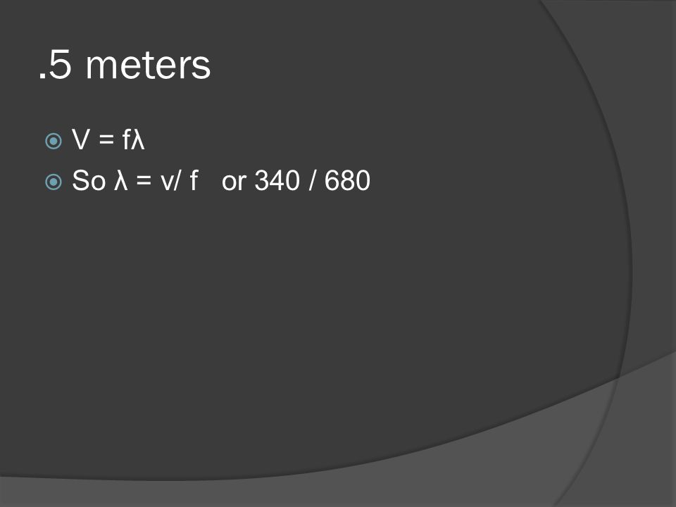 .5 meters  V = fλ  So λ = v/ f or 340 / 680