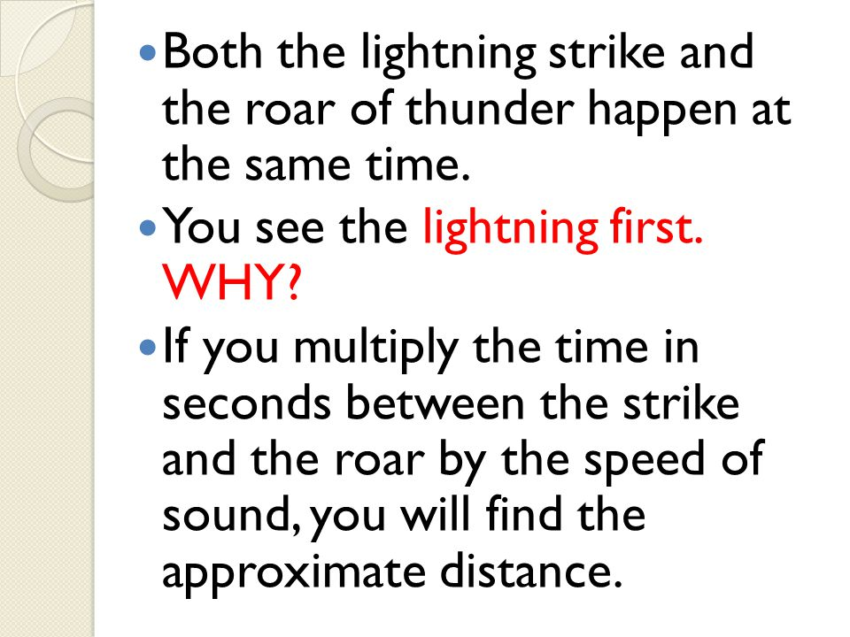 Both the lightning strike and the roar of thunder happen at the same time. You see the lightning first. WHY? If you multiply the time in seconds betwe