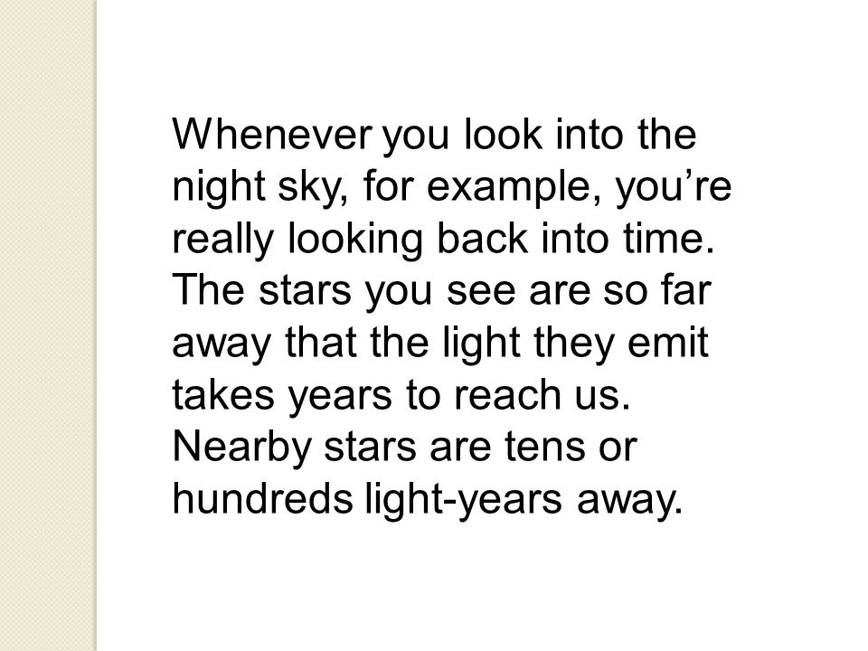 Whenever you look into the night sky, for example, you're really looking back into time. The stars you see are so far away that the light they emit ta