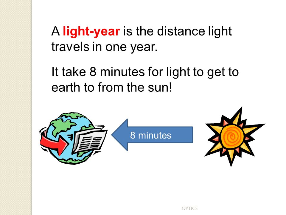 OPTICS A light-year is the distance light travels in one year. It take 8 minutes for light to get to earth to from the sun! 8 minutes