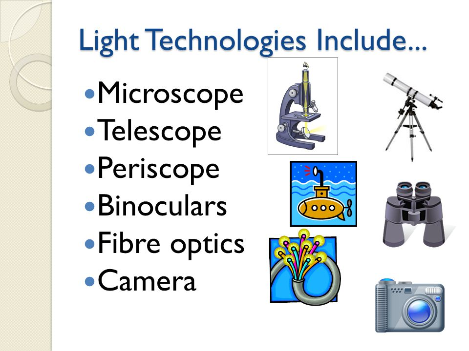 Light Technologies Include... Microscope Telescope Periscope Binoculars Fibre optics Camera