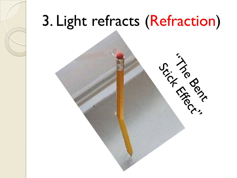 3. Light refracts (Refraction) The Bent Stick Effect