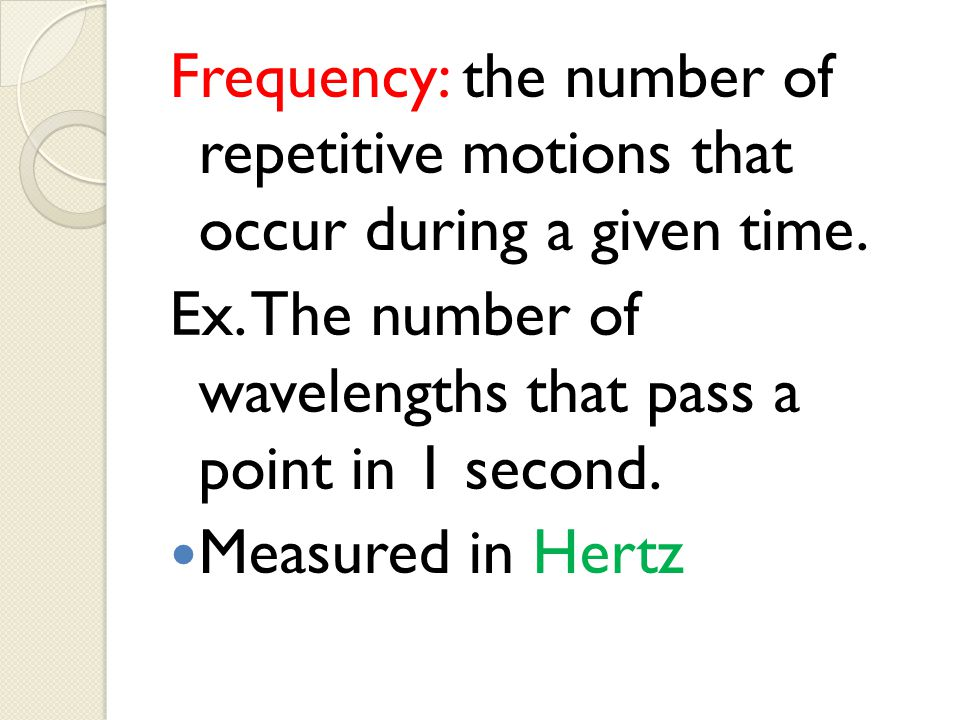 Frequency: the number of repetitive motions that occur during a given time. Ex. The number of wavelengths that pass a point in 1 second. Measured in H
