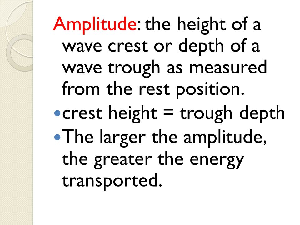 Amplitude: the height of a wave crest or depth of a wave trough as measured from the rest position. crest height = trough depth The larger the amplitu