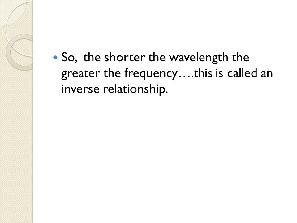So, the shorter the wavelength the greater the frequency….this is called an inverse relationship.