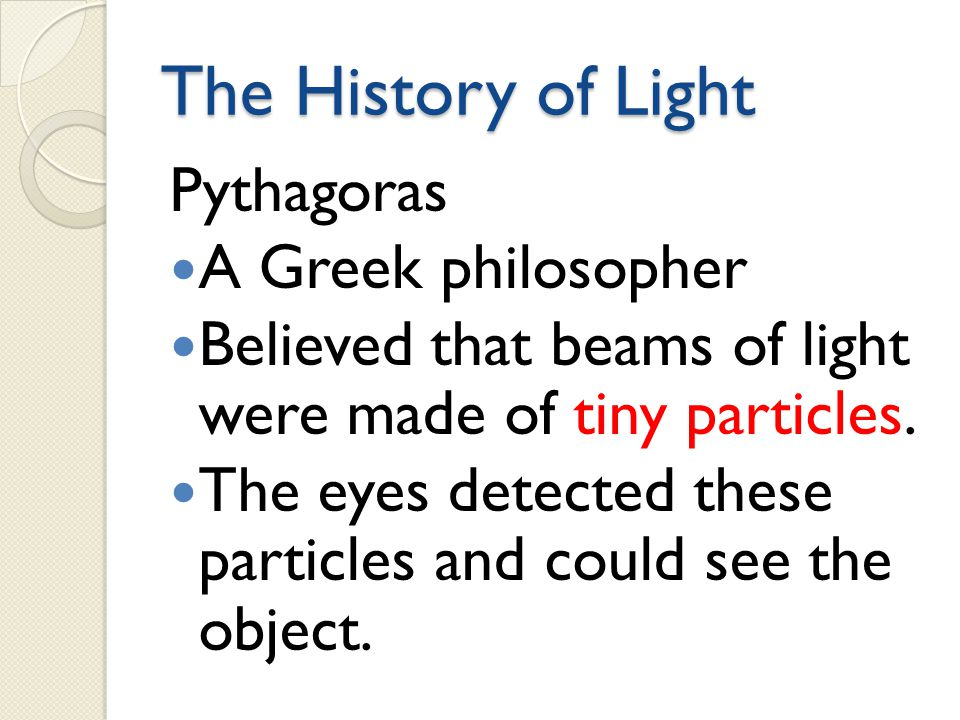The History of Light Pythagoras A Greek philosopher Believed that beams of light were made of tiny particles. The eyes detected these particles and co