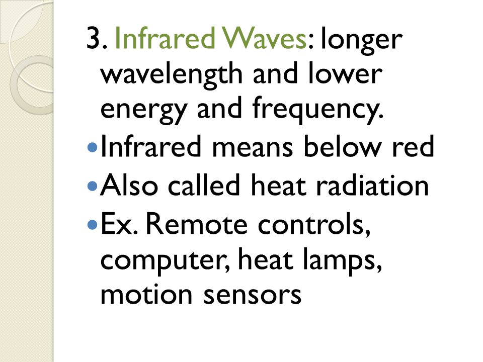 3. Infrared Waves: longer wavelength and lower energy and frequency. Infrared means below red Also called heat radiation Ex. Remote controls, computer