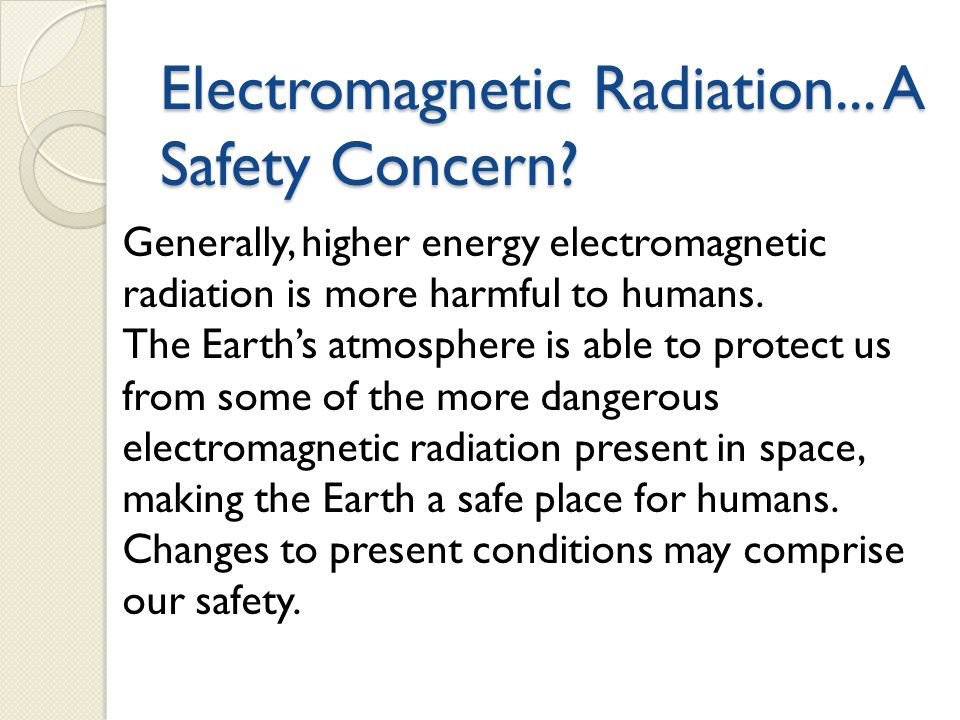 Electromagnetic Radiation... A Safety Concern? Generally, higher energy electromagnetic radiation is more harmful to humans. The Earth's atmosphere is
