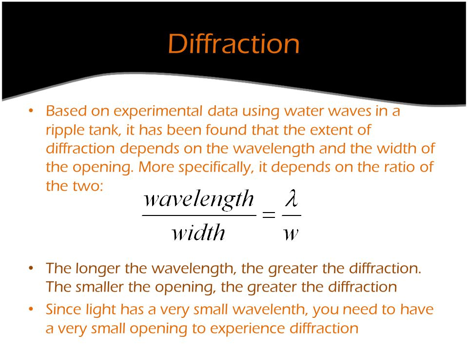 Diffraction Based on experimental data using water waves in a ripple tank, it has been found that the extent of diffraction depends on the wavelength