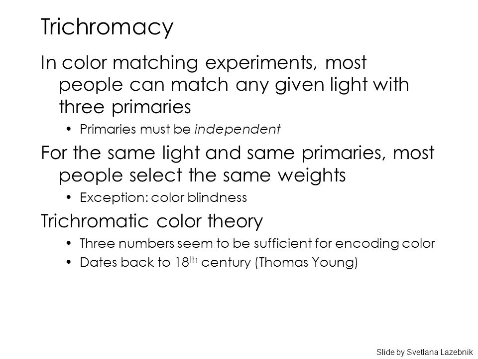 Trichromacy In color matching experiments, most people can match any given light with three primaries Primaries must be independent For the same light