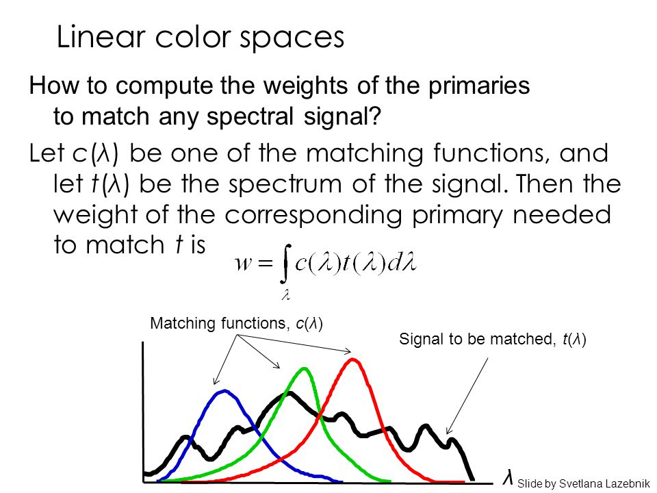 Linear color spaces How to compute the weights of the primaries to match any spectral signal? Let c(λ) be one of the matching functions, and let t(λ)
