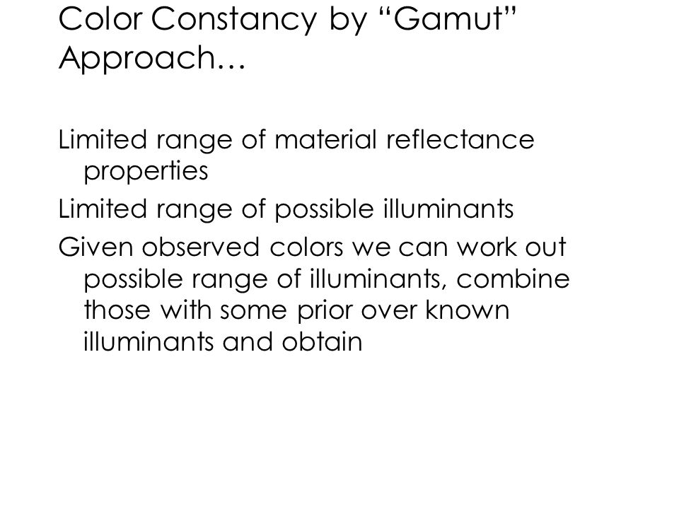 """Color Constancy by """"Gamut"""" Approach… Limited range of material reflectance properties Limited range of possible illuminants Given observed colors we c"""