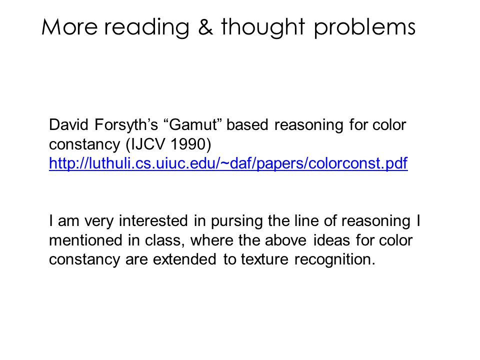 More reading & thought problems David Forsyth's Gamut based reasoning for color constancy (IJCV 1990) http://luthuli.cs.uiuc.edu/~daf/papers/colorconst.pdf I am very interested in pursing the line of reasoning I mentioned in class, where the above ideas for color constancy are extended to texture recognition.