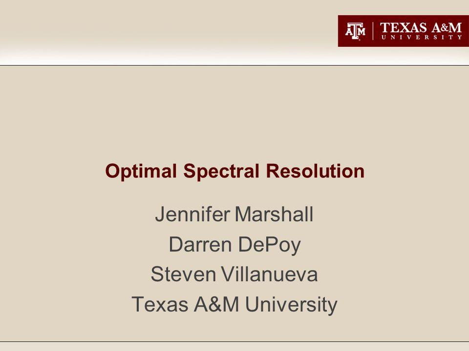 Optimal Spectral Resolution Jennifer Marshall Darren DePoy Steven Villanueva Texas A&M University