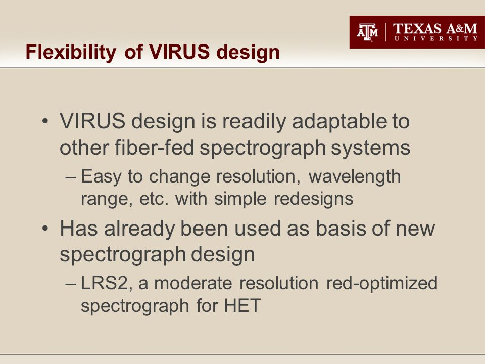 Flexibility of VIRUS design VIRUS design is readily adaptable to other fiber-fed spectrograph systems –Easy to change resolution, wavelength range, etc.