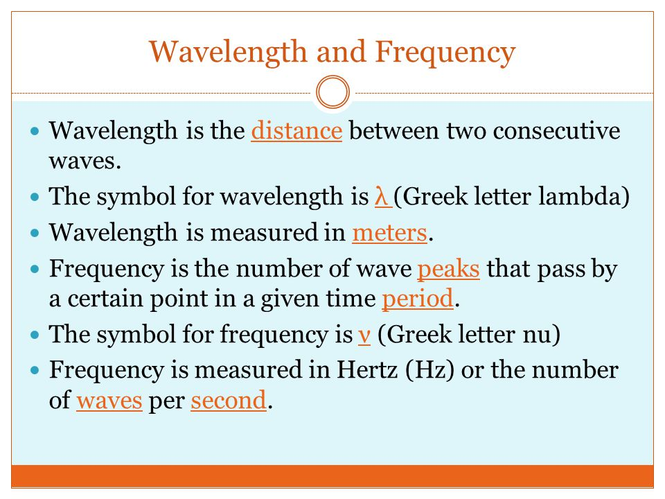 Wavelength and Frequency Wavelength is the distance between two consecutive waves. The symbol for wavelength is λ (Greek letter lambda) Wavelength is