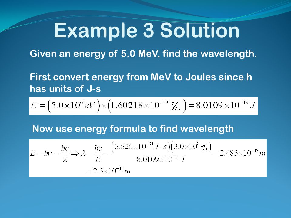 Example 3 Solution Given an energy of 5.0 MeV, find the wavelength.