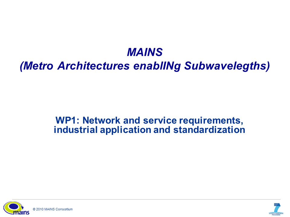 © 2010 MAINS Consortium MAINS (Metro Architectures enablINg Subwavelegths) WP1: Network and service requirements, industrial application and standardi