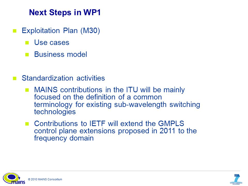 © 2010 MAINS Consortium Next Steps in WP1 Exploitation Plan (M30) Use cases Business model Standardization activities MAINS contributions in the ITU will be mainly focused on the definition of a common terminology for existing sub-wavelength switching technologies Contributions to IETF will extend the GMPLS control plane extensions proposed in 2011 to the frequency domain