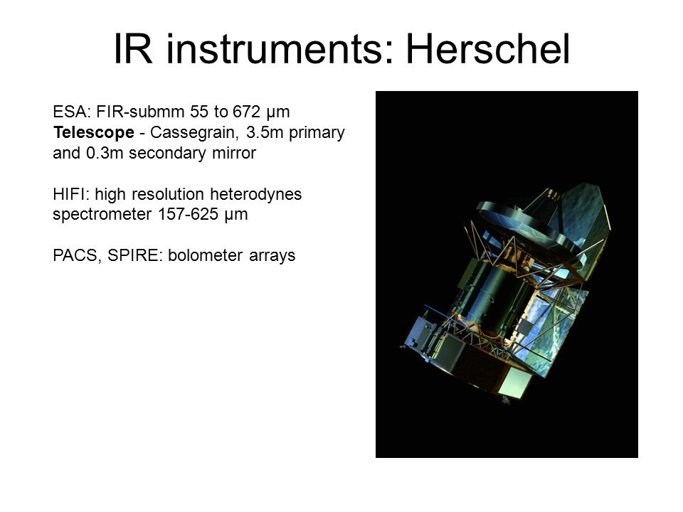 IR instruments: Herschel ESA: FIR-submm 55 to 672 µm Telescope - Cassegrain, 3.5m primary and 0.3m secondary mirror HIFI: high resolution heterodynes spectrometer 157-625 µm PACS, SPIRE: bolometer arrays