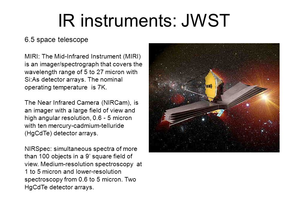 IR instruments: JWST 6.5 space telescope MIRI: The Mid-Infrared Instrument (MIRI) is an imager/spectrograph that covers the wavelength range of 5 to 27 micron with Si:As detector arrays.