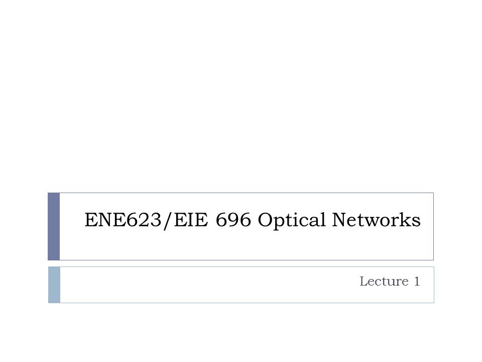ENE623/EIE 696 Optical Networks Lecture 1