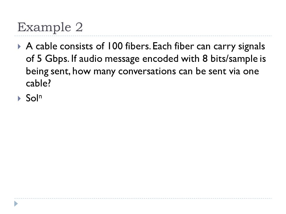 Example 2  A cable consists of 100 fibers. Each fiber can carry signals of 5 Gbps. If audio message encoded with 8 bits/sample is being sent, how man