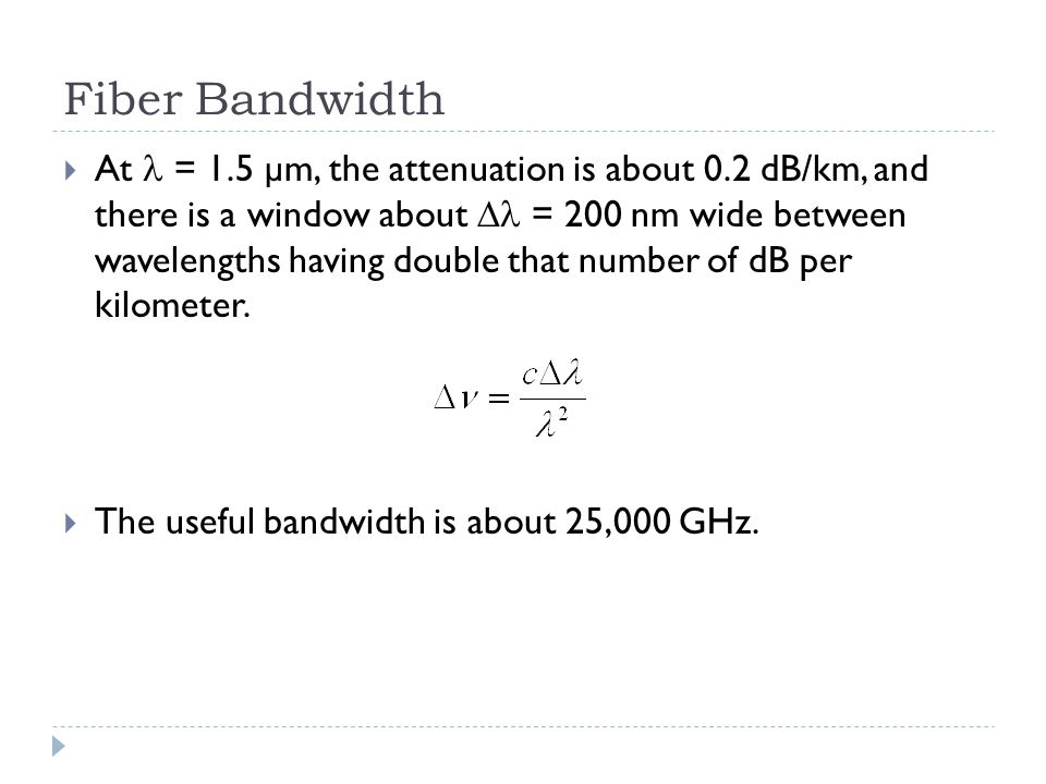 Fiber Bandwidth  At = 1.5 µm, the attenuation is about 0.2 dB/km, and there is a window about  = 200 nm wide between wavelengths having double that number of dB per kilometer.