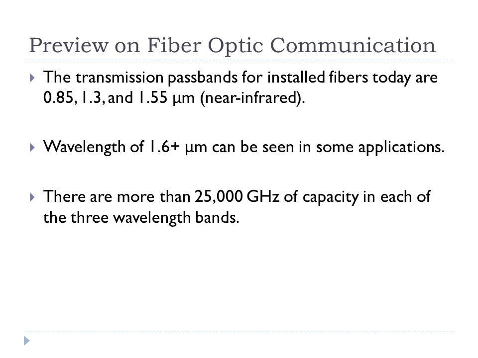 Preview on Fiber Optic Communication  The transmission passbands for installed fibers today are 0.85, 1.3, and 1.55 μ m (near-infrared).  Wavelength
