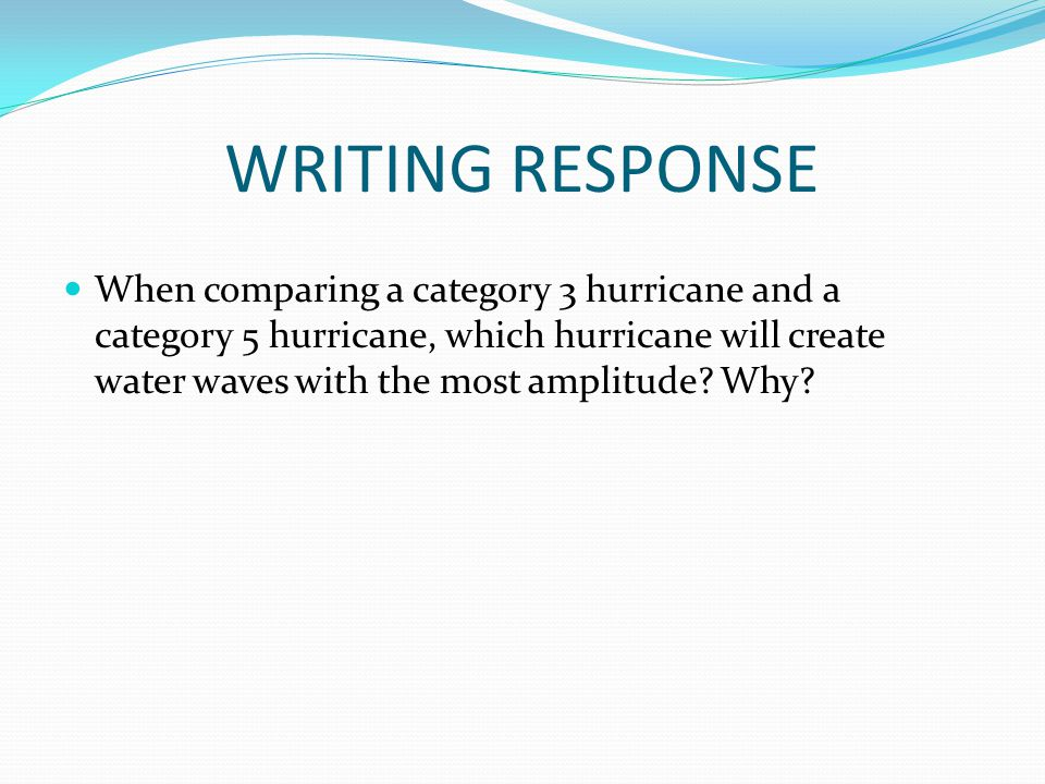 WRITING RESPONSE When comparing a category 3 hurricane and a category 5 hurricane, which hurricane will create water waves with the most amplitude.