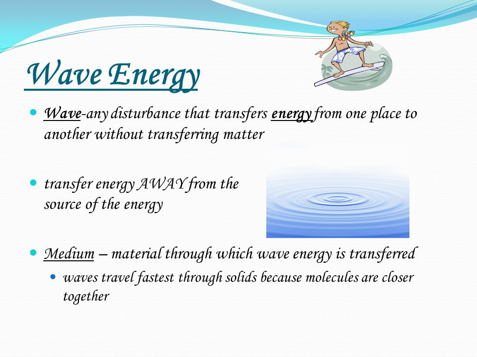 Wave Energy Wave-any disturbance that transfers energy from one place to another without transferring matter transfer energy AWAY from the source of the energy Medium – material through which wave energy is transferred waves travel fastest through solids because molecules are closer together