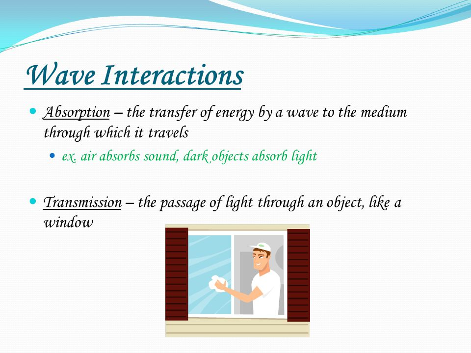 Wave Interactions Absorption – the transfer of energy by a wave to the medium through which it travels ex.
