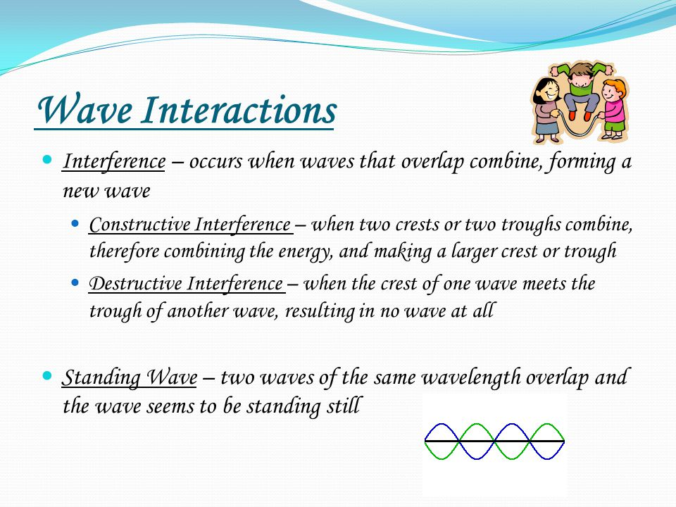 Wave Interactions Interference – occurs when waves that overlap combine, forming a new wave Constructive Interference – when two crests or two troughs combine, therefore combining the energy, and making a larger crest or trough Destructive Interference – when the crest of one wave meets the trough of another wave, resulting in no wave at all Standing Wave – two waves of the same wavelength overlap and the wave seems to be standing still