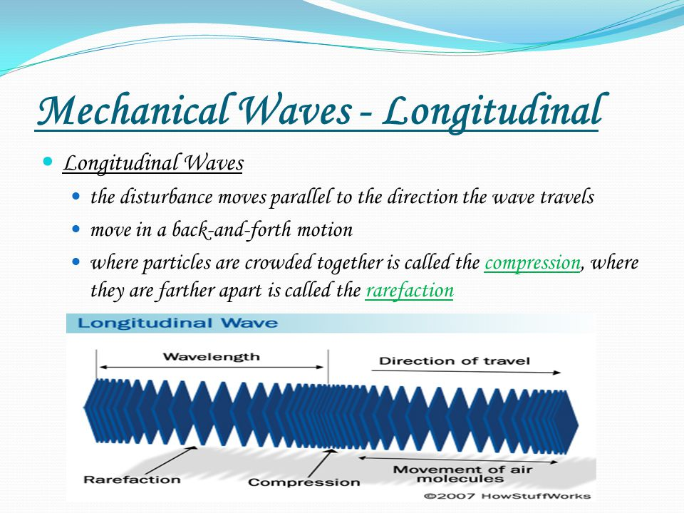 Mechanical Waves - Longitudinal Longitudinal Waves the disturbance moves parallel to the direction the wave travels move in a back-and-forth motion where particles are crowded together is called the compression, where they are farther apart is called the rarefaction