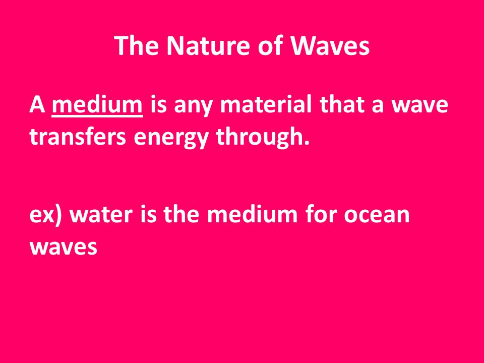 The Nature of Waves A medium is any material that a wave transfers energy through.