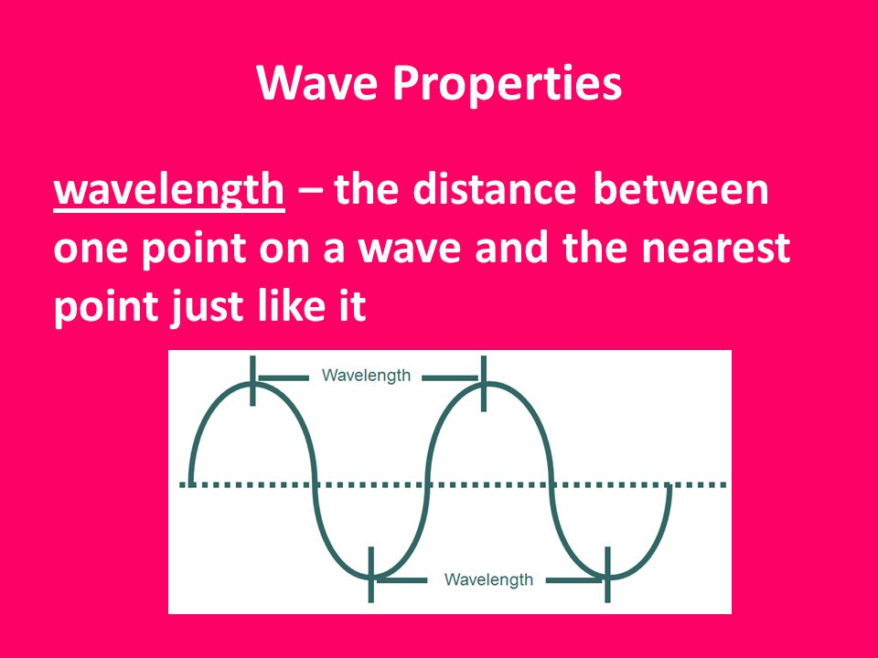 Wave Properties wavelength – the distance between one point on a wave and the nearest point just like it