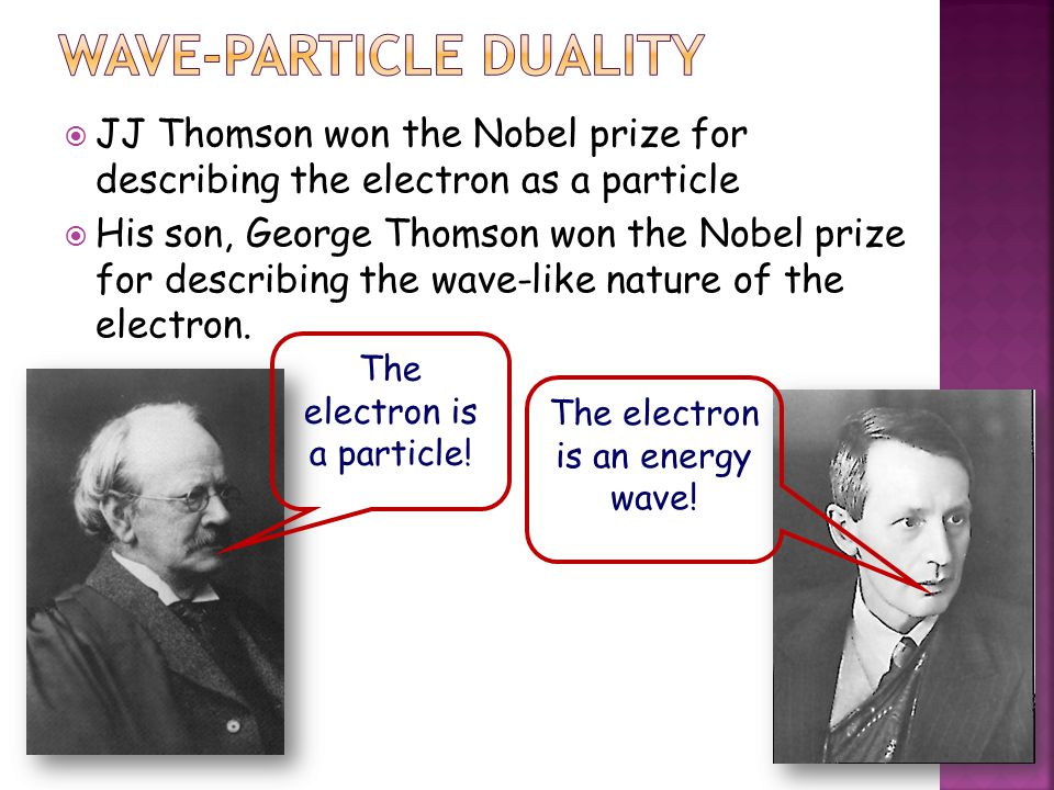  JJ Thomson won the Nobel prize for describing the electron as a particle  His son, George Thomson won the Nobel prize for describing the wave-like nature of the electron.