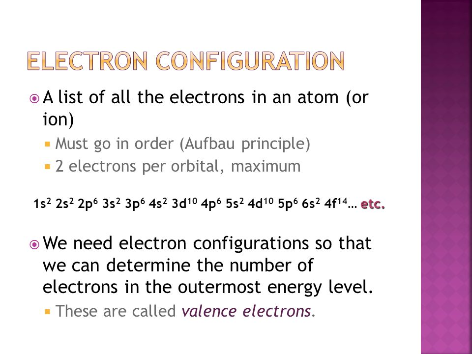 A list of all the electrons in an atom (or ion)  Must go in order (Aufbau principle)  2 electrons per orbital, maximum  We need electron configurations so that we can determine the number of electrons in the outermost energy level.