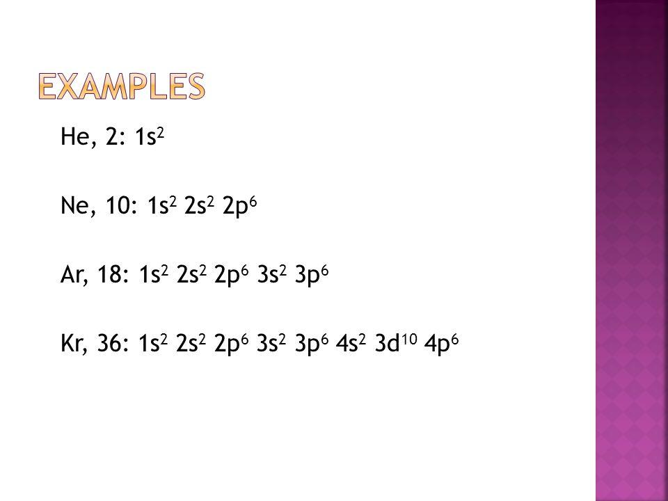 He, 2: 1s 2 Ne, 10: 1s 2 2s 2 2p 6 Ar, 18: 1s 2 2s 2 2p 6 3s 2 3p 6 Kr, 36: 1s 2 2s 2 2p 6 3s 2 3p 6 4s 2 3d 10 4p 6