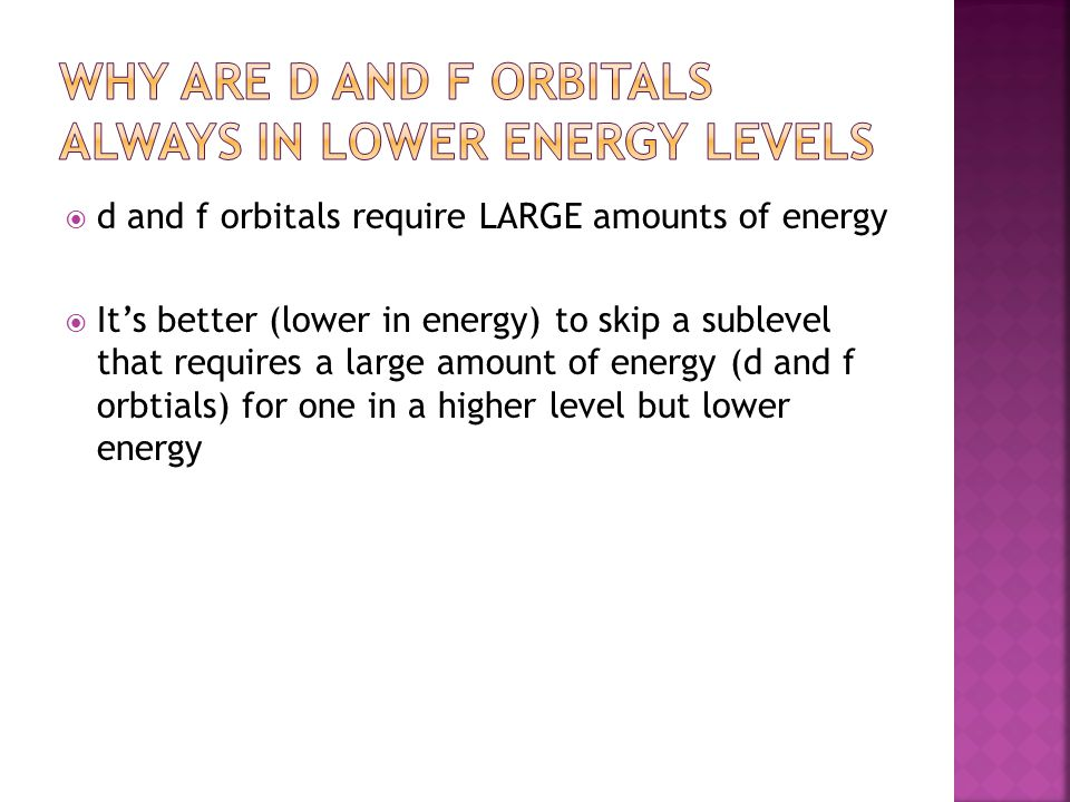  d and f orbitals require LARGE amounts of energy  It's better (lower in energy) to skip a sublevel that requires a large amount of energy (d and f orbtials) for one in a higher level but lower energy